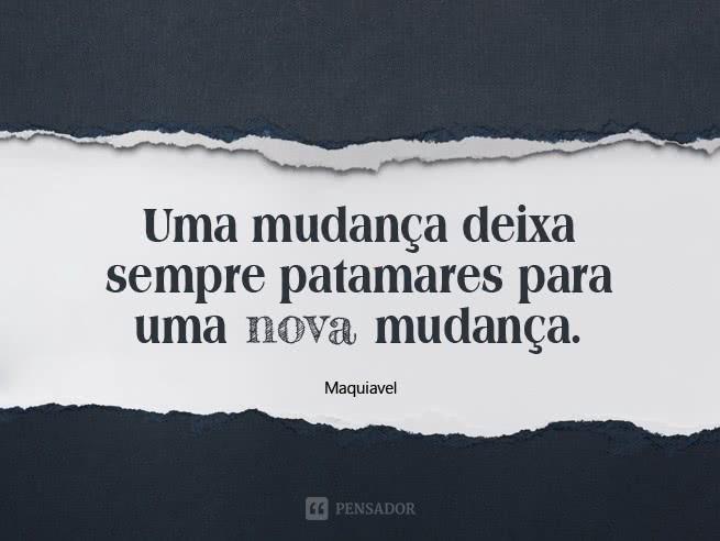 maquiavel_uma_mudanca_deixa_sempre_patamares